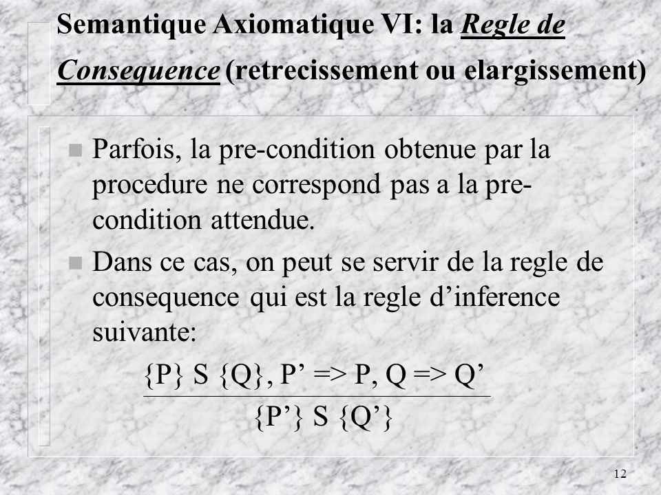 12 Semantique Axiomatique VI: la Regle de Consequence (retrecissement ou elargissement) n Parfois, la pre-condition obtenue par la procedure ne corres