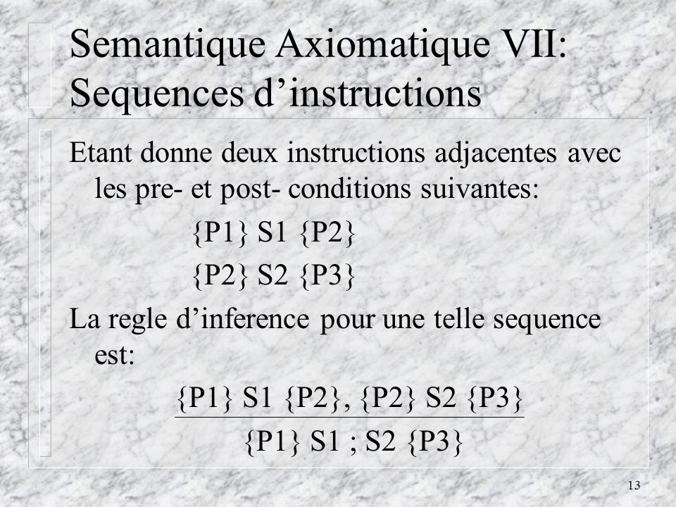 13 Semantique Axiomatique VII: Sequences dinstructions Etant donne deux instructions adjacentes avec les pre- et post- conditions suivantes: {P1} S1 {