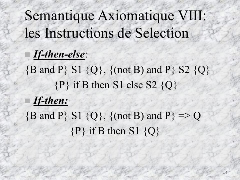 14 Semantique Axiomatique VIII: les Instructions de Selection n If-then-else: {B and P} S1 {Q}, {(not B) and P} S2 {Q} {P} if B then S1 else S2 {Q} n If-then: {B and P} S1 {Q}, {(not B) and P} => Q {P} if B then S1 {Q}