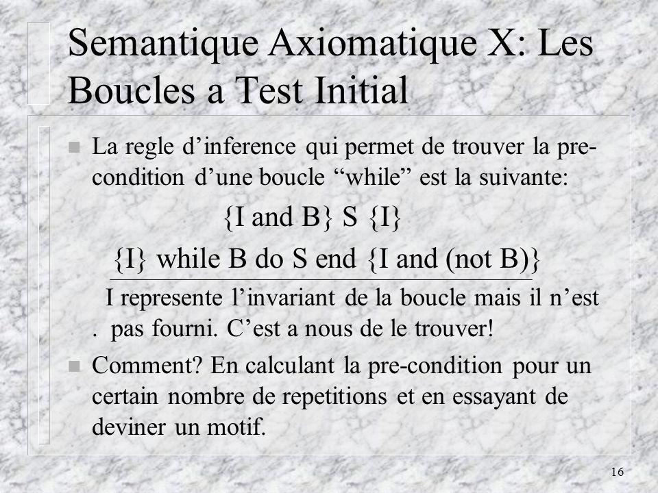 16 Semantique Axiomatique X: Les Boucles a Test Initial n La regle dinference qui permet de trouver la pre- condition dune boucle while est la suivante: {I and B} S {I} {I} while B do S end {I and (not B)} I represente linvariant de la boucle mais il nest.