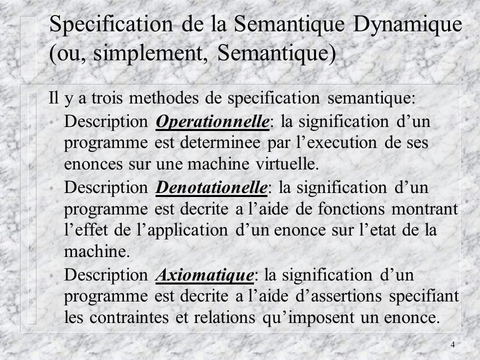 4 Specification de la Semantique Dynamique (ou, simplement, Semantique) Il y a trois methodes de specification semantique: Description Operationnelle: la signification dun programme est determinee par lexecution de ses enonces sur une machine virtuelle.