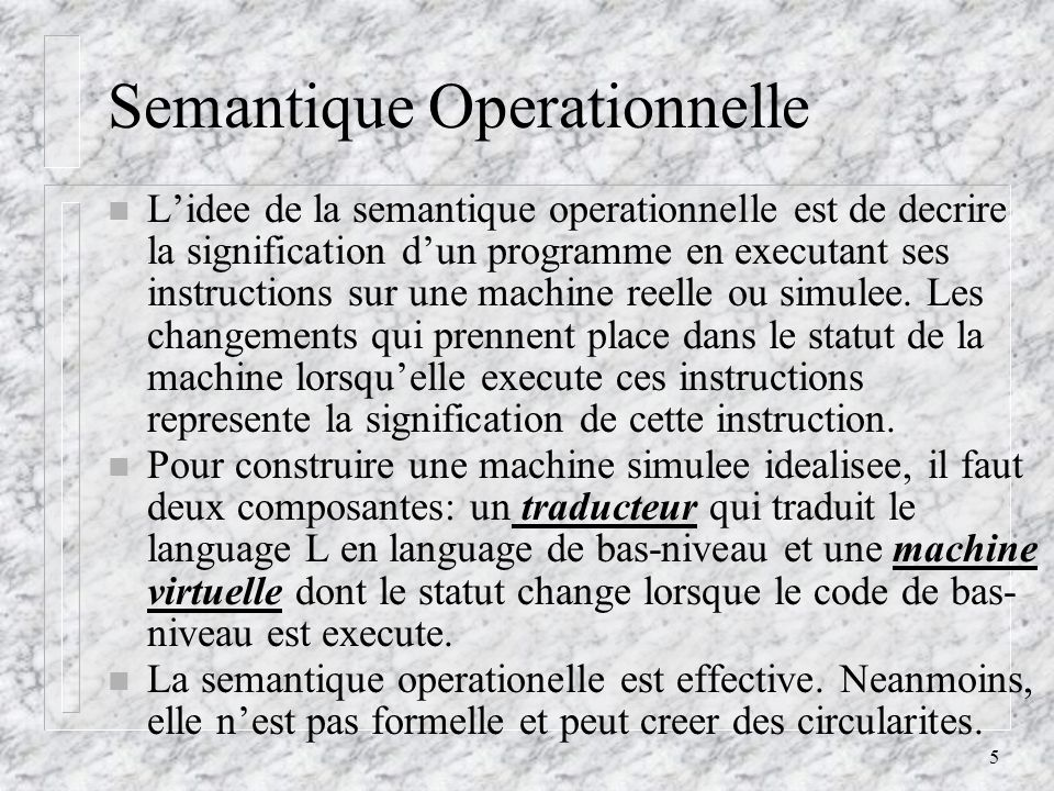 5 Semantique Operationnelle n Lidee de la semantique operationnelle est de decrire la signification dun programme en executant ses instructions sur un