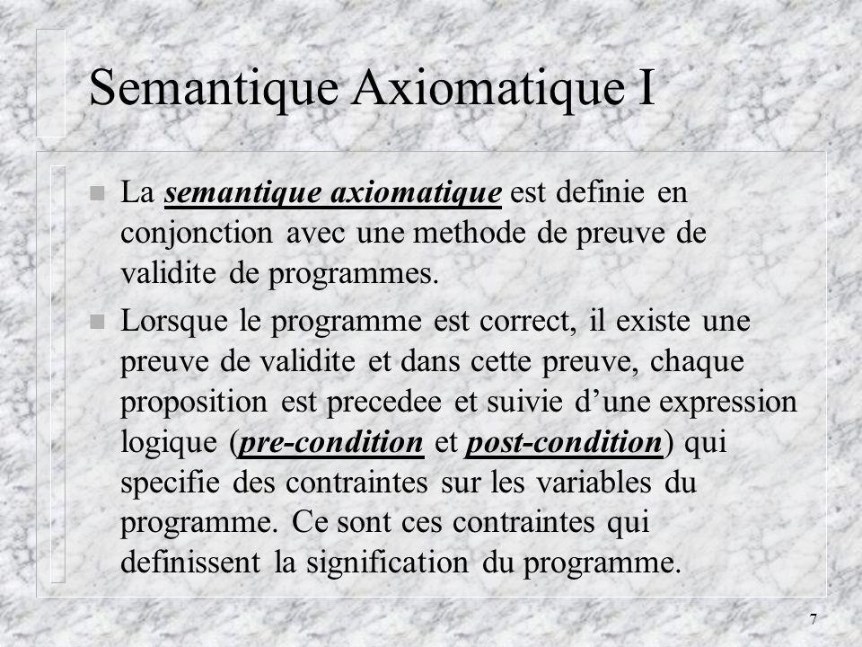 7 Semantique Axiomatique I n La semantique axiomatique est definie en conjonction avec une methode de preuve de validite de programmes.