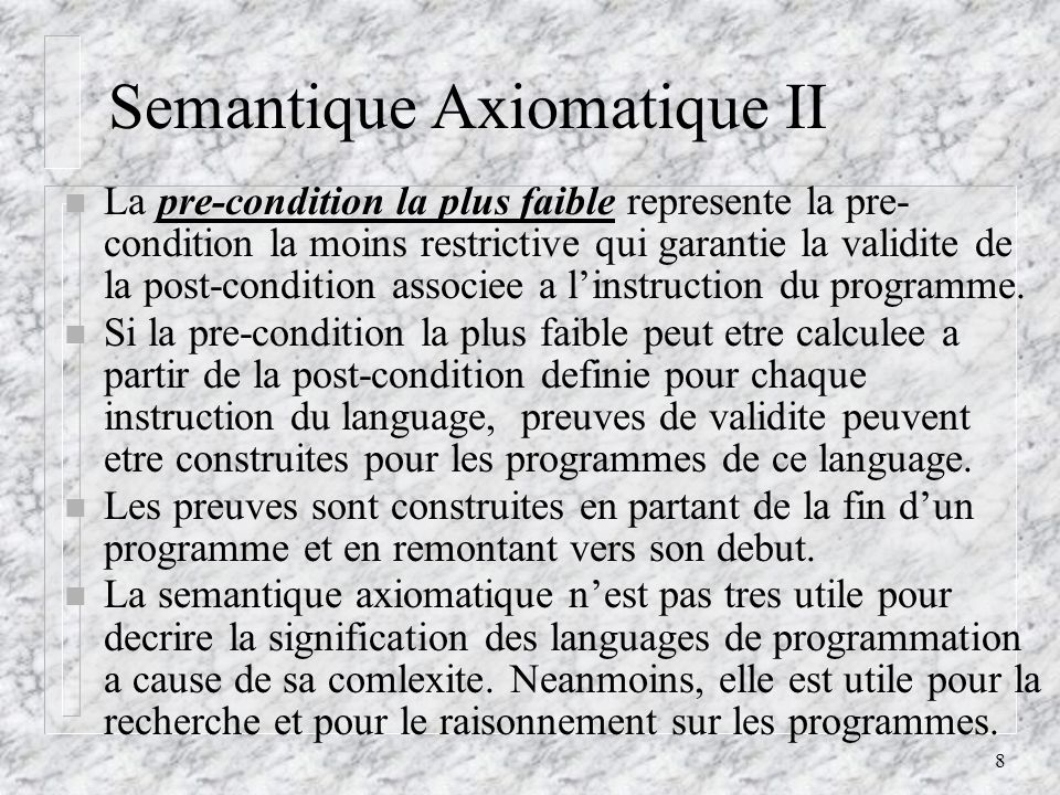 8 Semantique Axiomatique II n La pre-condition la plus faible represente la pre- condition la moins restrictive qui garantie la validite de la post-condition associee a linstruction du programme.