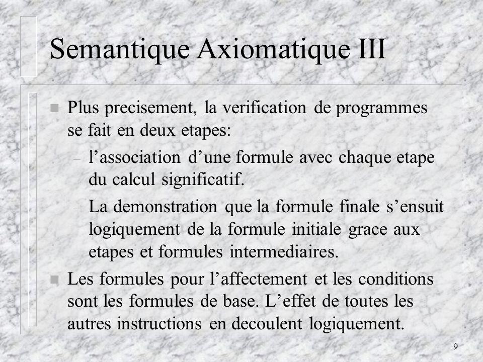 9 Semantique Axiomatique III n Plus precisement, la verification de programmes se fait en deux etapes: – lassociation dune formule avec chaque etape du calcul significatif.