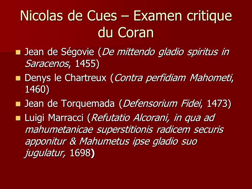 Nicolas de Cues – Examen critique du Coran Il y a deux lectures possibles du Coran: Il y a deux lectures possibles du Coran: Une lecture « malveillante » -- celle des Jean de Ségovie et de Denys le Chartreux Une lecture « malveillante » -- celle des Jean de Ségovie et de Denys le Chartreux Et une lecture « bienveillante », celle préconisée par Nicolas de Cues.
