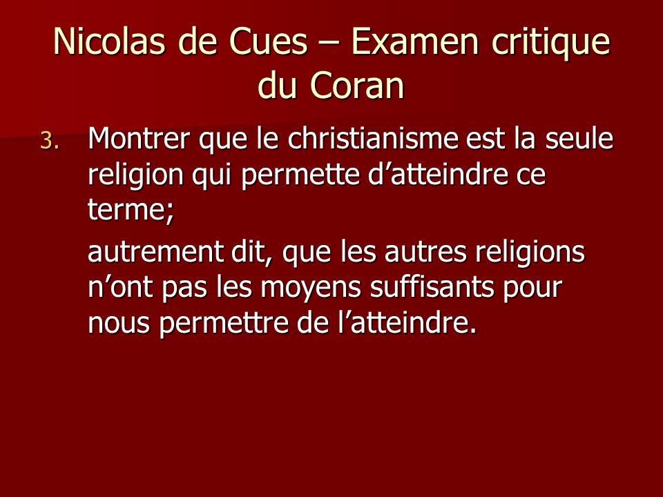 Nicolas de Cues – Examen critique du Coran 3. Montrer que le christianisme est la seule religion qui permette datteindre ce terme; autrement dit, que