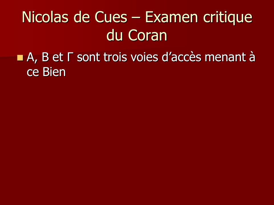 Nicolas de Cues – Examen critique du Coran A, B et Γ sont trois voies daccès menant à ce Bien A, B et Γ sont trois voies daccès menant à ce Bien