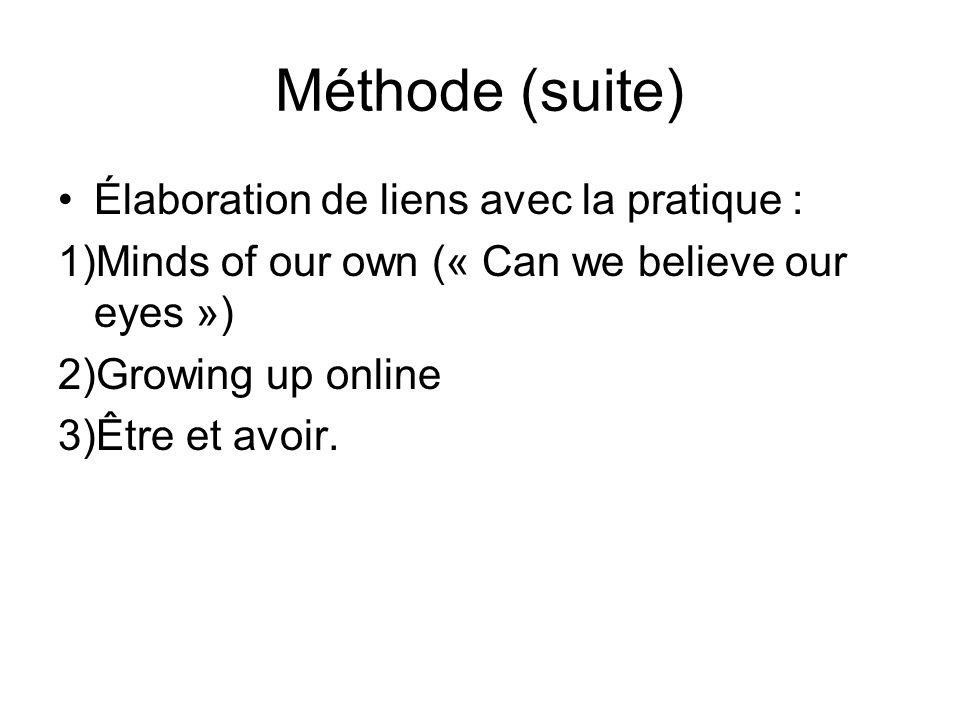Méthode (suite) Élaboration de liens avec la pratique : 1)Minds of our own (« Can we believe our eyes ») 2)Growing up online 3)Être et avoir.
