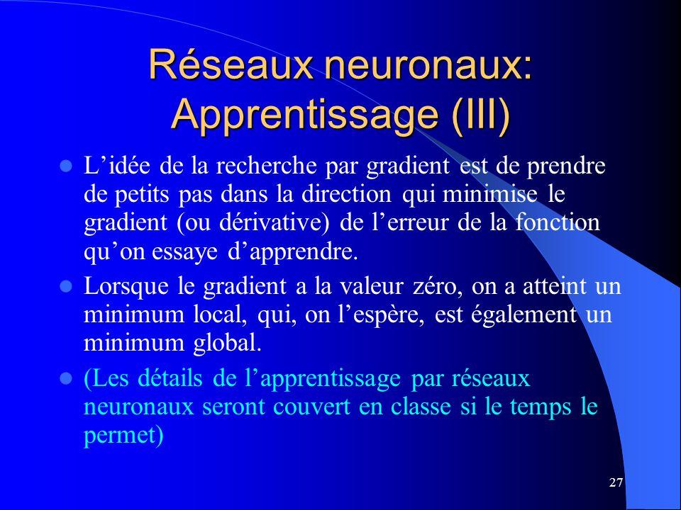 27 Réseaux neuronaux: Apprentissage (III) Lidée de la recherche par gradient est de prendre de petits pas dans la direction qui minimise le gradient (