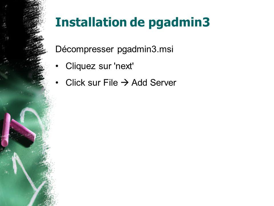 Installation de pgadmin3 Décompresser pgadmin3.msi Cliquez sur next Click sur File Add Server