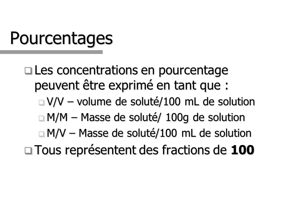 Pourcentages Les concentrations en pourcentage peuvent être exprimé en tant que : Les concentrations en pourcentage peuvent être exprimé en tant que : V/V – volume de soluté/100 mL de solution V/V – volume de soluté/100 mL de solution M/M – Masse de soluté/ 100g de solution M/M – Masse de soluté/ 100g de solution M/V – Masse de soluté/100 mL de solution M/V – Masse de soluté/100 mL de solution Tous représentent des fractions de 100 Tous représentent des fractions de 100
