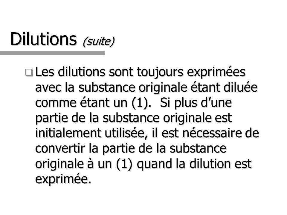 Dilutions (suite) Les dilutions sont toujours exprimées avec la substance originale étant diluée comme étant un (1).