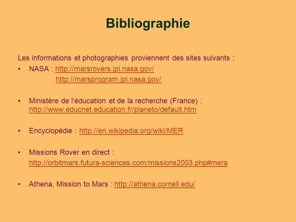 Bibliographie Les informations et photographies proviennent des sites suivants : NASA : http://marsrovers.jpl.nasa.gov/http://marsrovers.jpl.nasa.gov/ http://marsprogram.jpl.nasa.gov/ Ministère de léducation et de la recherche (France) : http://www.educnet.education.fr/planeto/default.htm http://www.educnet.education.fr/planeto/default.htm Encyclopédie : http://en.wikipedia.org/wiki/MERhttp://en.wikipedia.org/wiki/MER Missions Rover en direct : http://orbitmars.futura-sciences.com/missions2003.php#mera Athena, Mission to Mars : http://athena.cornell.edu/http://athena.cornell.edu/