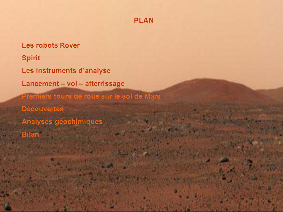 PLAN Les robots Rover Spirit Les instruments danalyse Lancement – vol – atterrissage Premiers tours de roue sur le sol de Mars Découvertes Analyses géochimiques Bilan