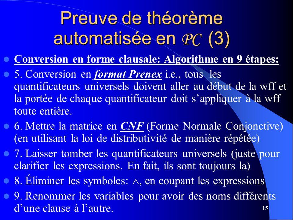 15 Preuve de théorème automatisée en PC (3) Conversion en forme clausale: Algorithme en 9 étapes: 5. Conversion en format Prenex i.e., tous les quanti