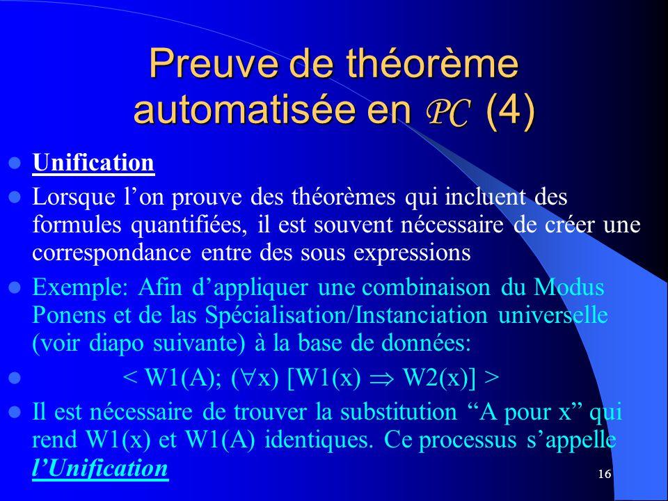 16 Preuve de théorème automatisée en PC (4) Unification Lorsque lon prouve des théorèmes qui incluent des formules quantifiées, il est souvent nécessa