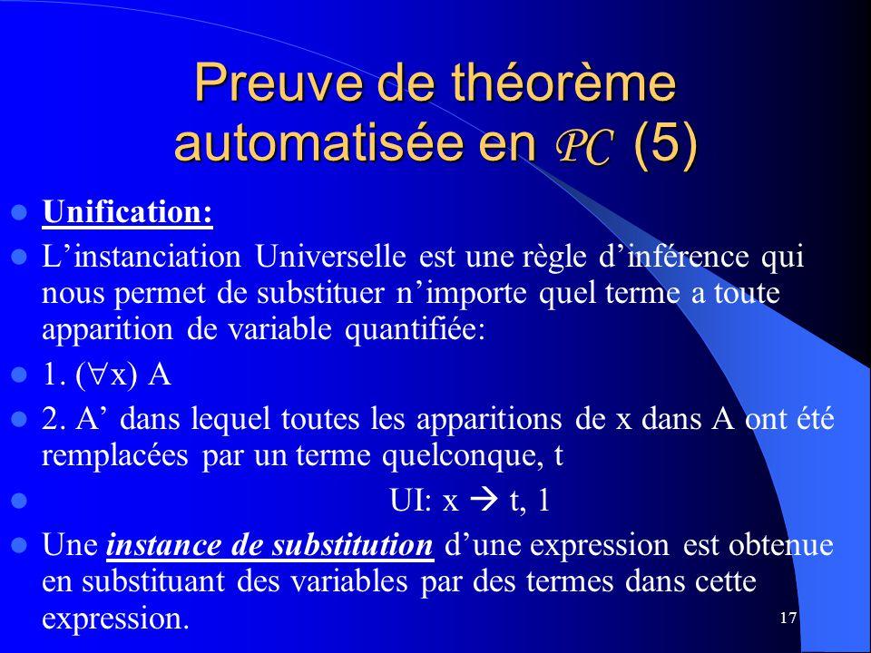 17 Preuve de théorème automatisée en PC (5) Unification: Linstanciation Universelle est une règle dinférence qui nous permet de substituer nimporte qu