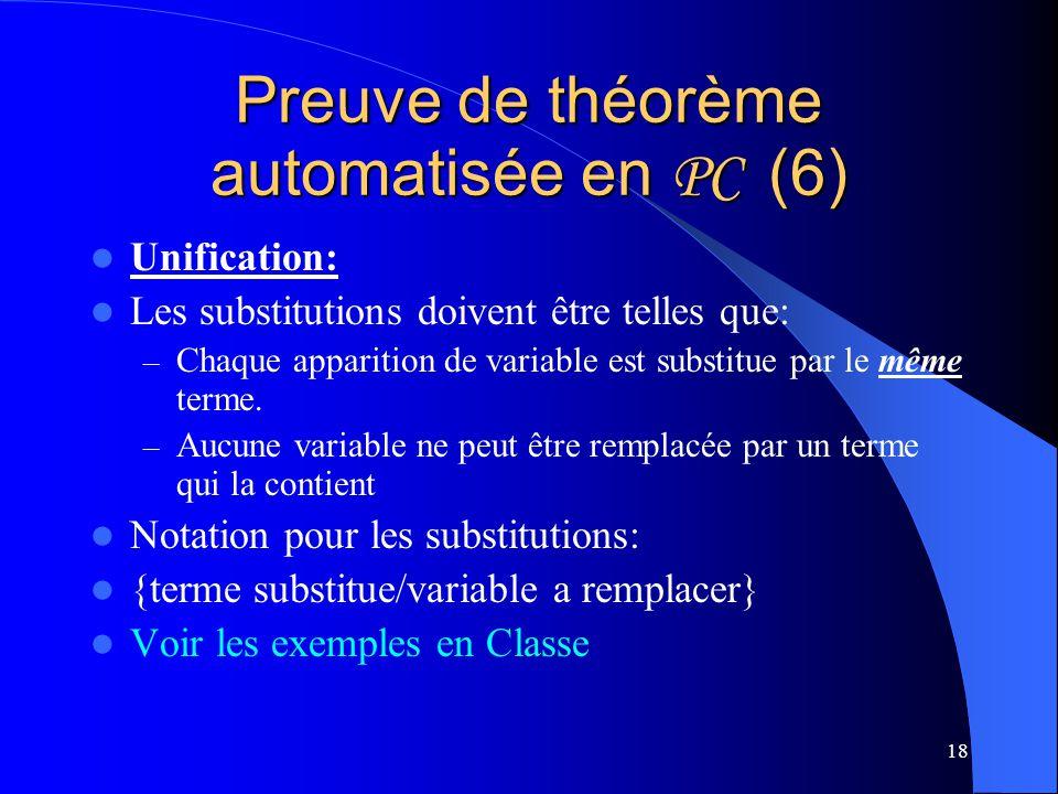 18 Preuve de théorème automatisée en PC (6) Unification: Les substitutions doivent être telles que: – Chaque apparition de variable est substitue par