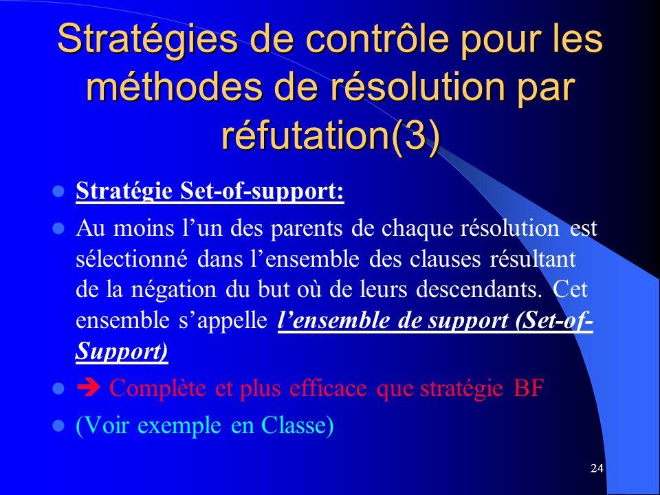 24 Stratégies de contrôle pour les méthodes de résolution par réfutation(3) Stratégie Set-of-support: Au moins lun des parents de chaque résolution es