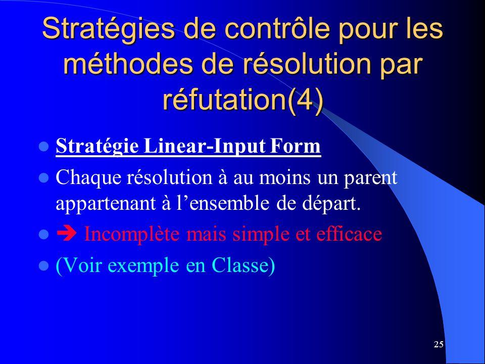 25 Stratégies de contrôle pour les méthodes de résolution par réfutation(4) Stratégie Linear-Input Form Chaque résolution à au moins un parent apparte