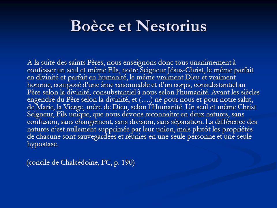 Boèce et Nestorius A la suite des saints Pères, nous enseignons donc tous unanimement à confesser un seul et même Fils, notre Seigneur Jésus-Christ, le même parfait en divinité et parfait en humanité, le même vraiment Dieu et vraiment homme, composé dune âme raisonnable et dun corps, consubstantiel au Père selon la divinité, consubstantiel à nous selon lhumanité.