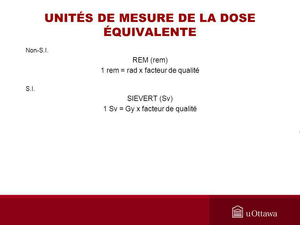UNITÉS DE MESURE DE LA DOSE ÉQUIVALENTE Non-S.I. REM (rem) 1 rem = rad x facteur de qualité S.I. SIEVERT (Sv) 1 Sv = Gy x facteur de qualité