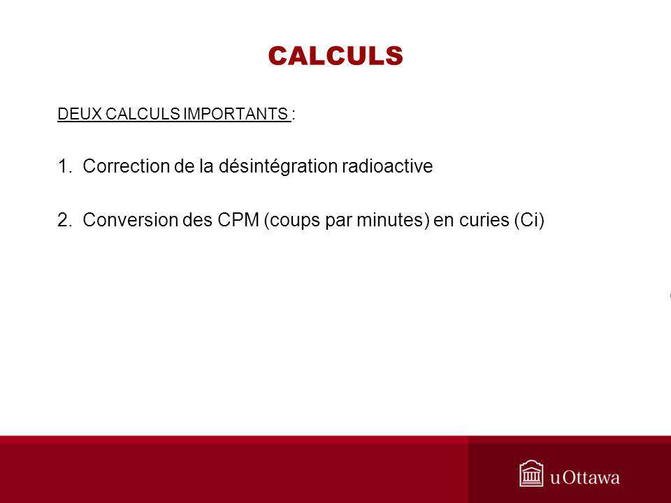 CALCULS DEUX CALCULS IMPORTANTS : 1.Correction de la désintégration radioactive 2.Conversion des CPM (coups par minutes) en curies (Ci)
