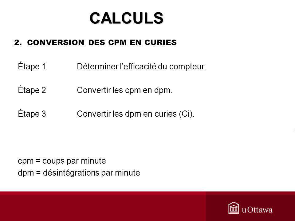 2. CONVERSION DES CPM EN CURIES Étape 1 Déterminer lefficacité du compteur. Étape 2 Convertir les cpm en dpm. Étape 3 Convertir les dpm en curies (Ci)