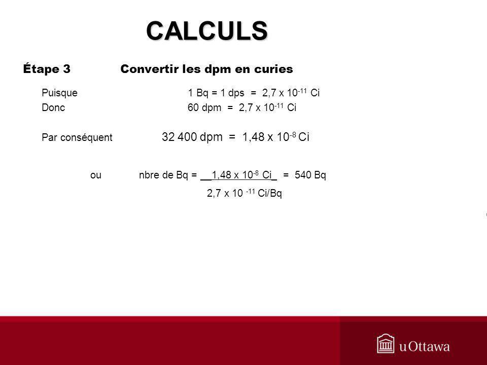 Étape 3 Convertir les dpm en curies Puisque 1 Bq = 1 dps = 2,7 x 10 -11 Ci Donc 60 dpm = 2,7 x 10 -11 Ci Par conséquent 32 400 dpm = 1,48 x 10 -8 Ci o