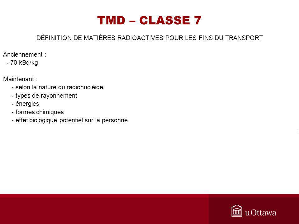 TMD – CLASSE 7 DÉFINITION DE MATIÈRES RADIOACTIVES POUR LES FINS DU TRANSPORT Anciennement : - 70 kBq/kg Maintenant : - selon la nature du radionucléi