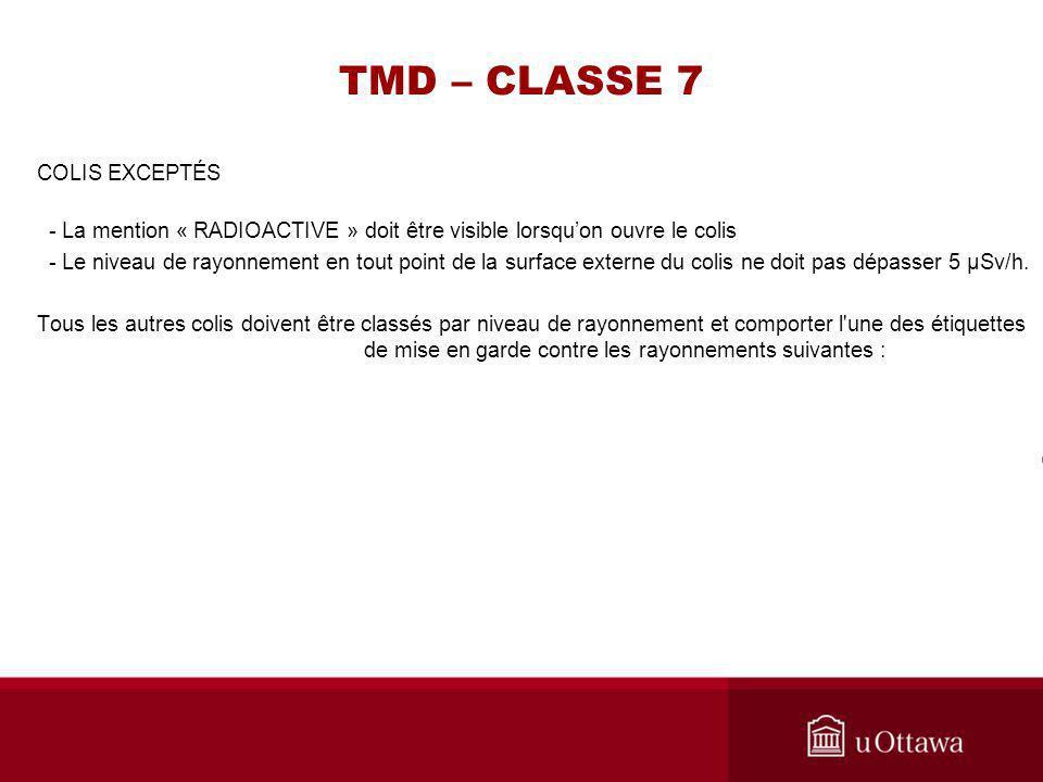 TMD – CLASSE 7 COLIS EXCEPTÉS - La mention « RADIOACTIVE » doit être visible lorsquon ouvre le colis - Le niveau de rayonnement en tout point de la su