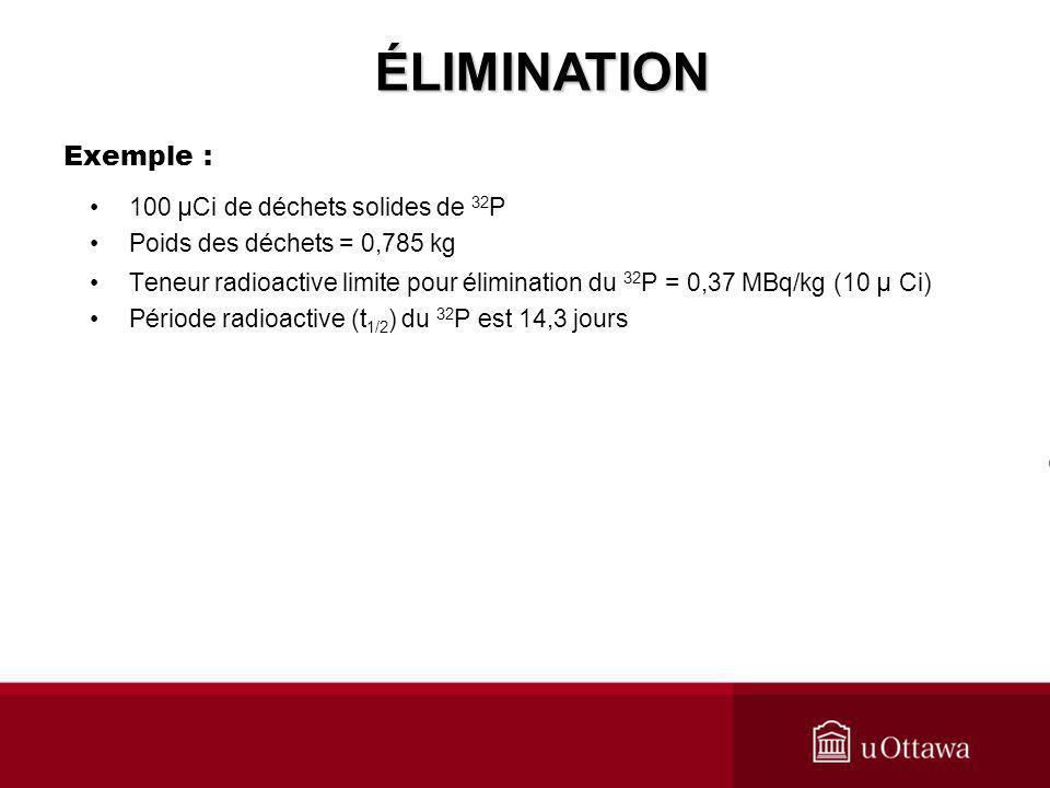 Exemple : 100 μ Ci de déchets solides de 32 P Poids des déchets = 0,785 kg Teneur radioactive limite pour élimination du 32 P = 0,37 MBq/kg (10 μ Ci)