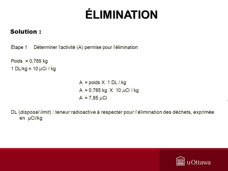 Étape 1Déterminer lactivité (A) permise pour lélimination Poids = 0,785 kg 1 DL/kg = 10 Ci / kg A = poids X 1 DL / kg A = 0,785 kg X 10 Ci / kg A = 7,