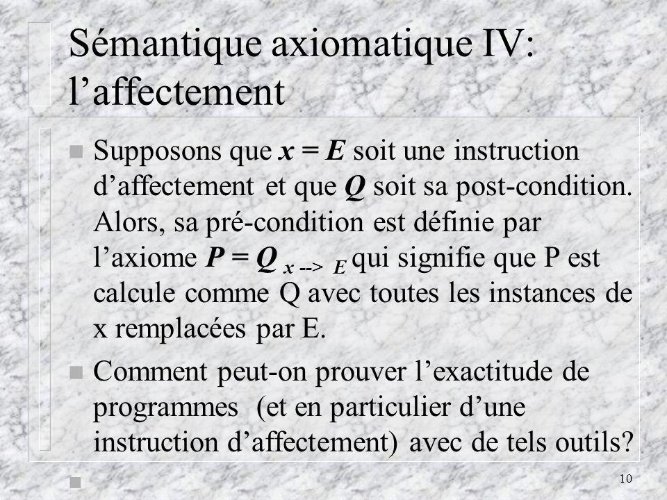 10 Sémantique axiomatique IV: laffectement n Supposons que x = E soit une instruction daffectement et que Q soit sa post-condition. Alors, sa pré-cond