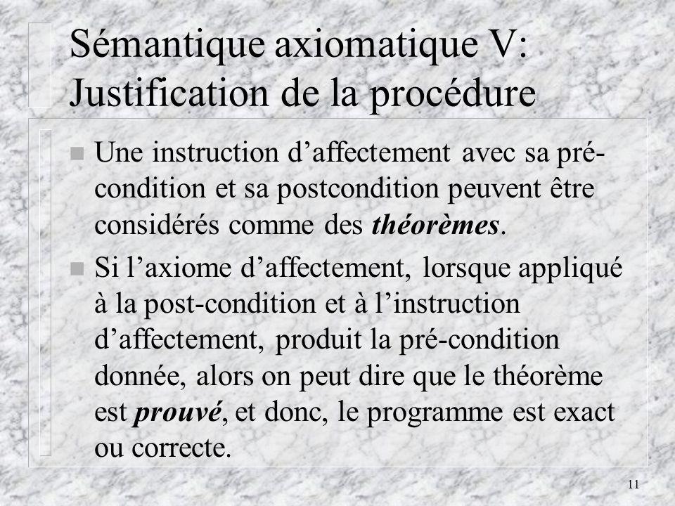 11 Sémantique axiomatique V: Justification de la procédure n Une instruction daffectement avec sa pré- condition et sa postcondition peuvent être cons
