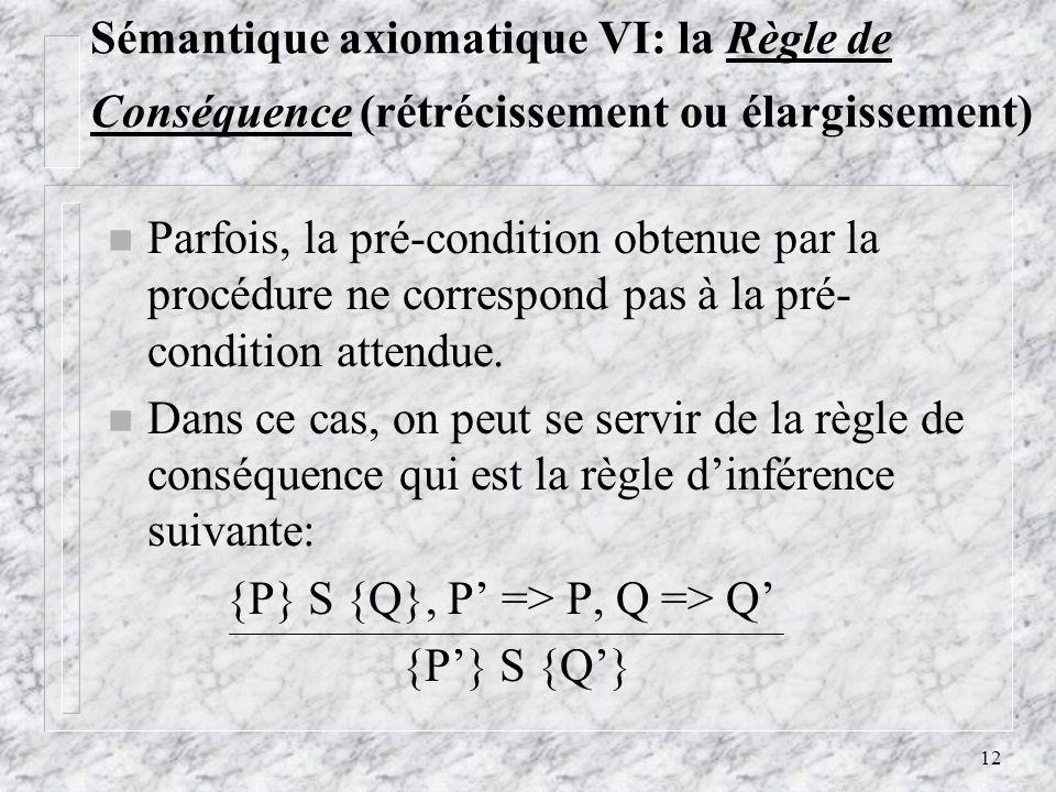 12 Sémantique axiomatique VI: la Règle de Conséquence (rétrécissement ou élargissement) n Parfois, la pré-condition obtenue par la procédure ne corres