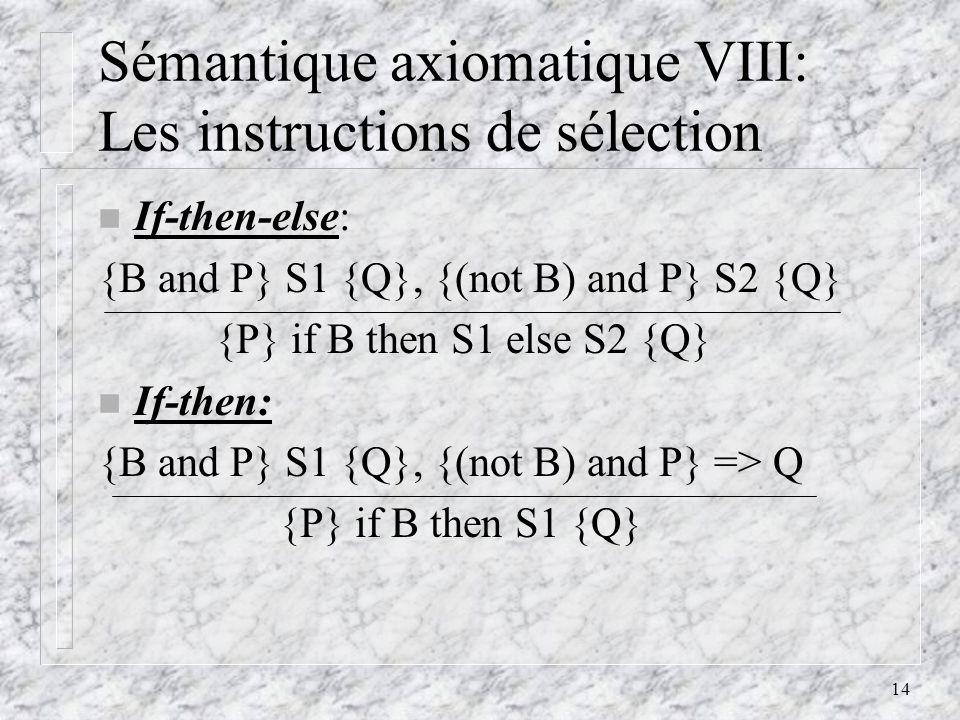 14 Sémantique axiomatique VIII: Les instructions de sélection n If-then-else: {B and P} S1 {Q}, {(not B) and P} S2 {Q} {P} if B then S1 else S2 {Q} n