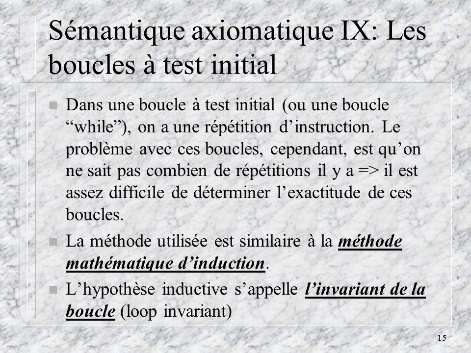 15 Sémantique axiomatique IX: Les boucles à test initial n Dans une boucle à test initial (ou une boucle while), on a une répétition dinstruction. Le