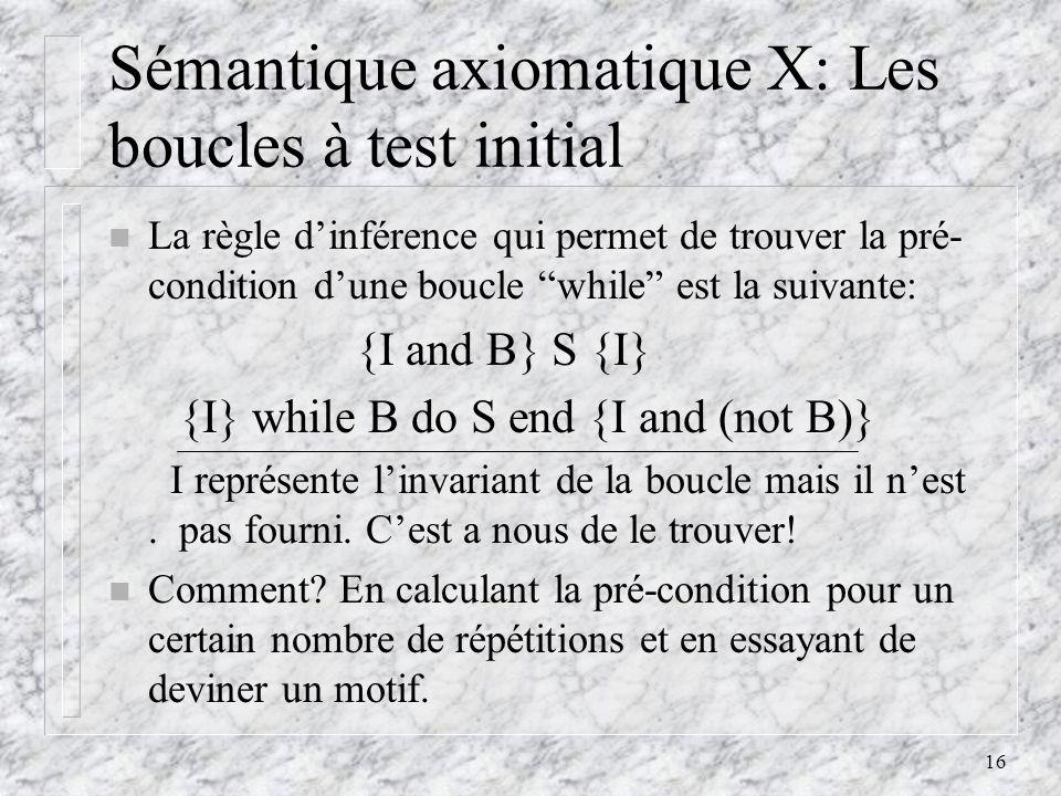 16 Sémantique axiomatique X: Les boucles à test initial n La règle dinférence qui permet de trouver la pré- condition dune boucle while est la suivant