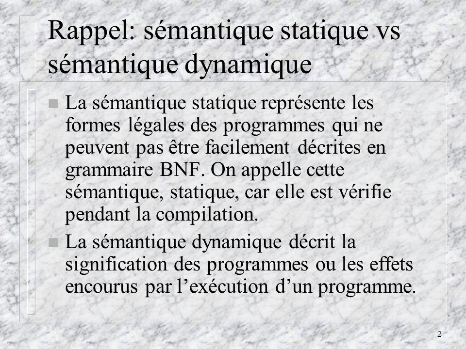 2 Rappel: sémantique statique vs sémantique dynamique n La sémantique statique représente les formes légales des programmes qui ne peuvent pas être fa