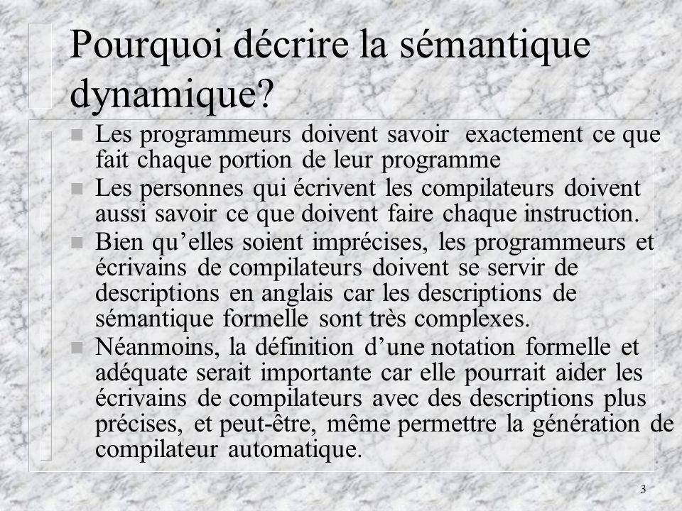 4 Spécification de la sémantique dynamique (ou, simplement, sémantique) Il y a trois méthodes de spécification sémantique: Description Opérationnelle: la signification dun programme est détermine par lexécution de ses énoncés sur une machine virtuelle.