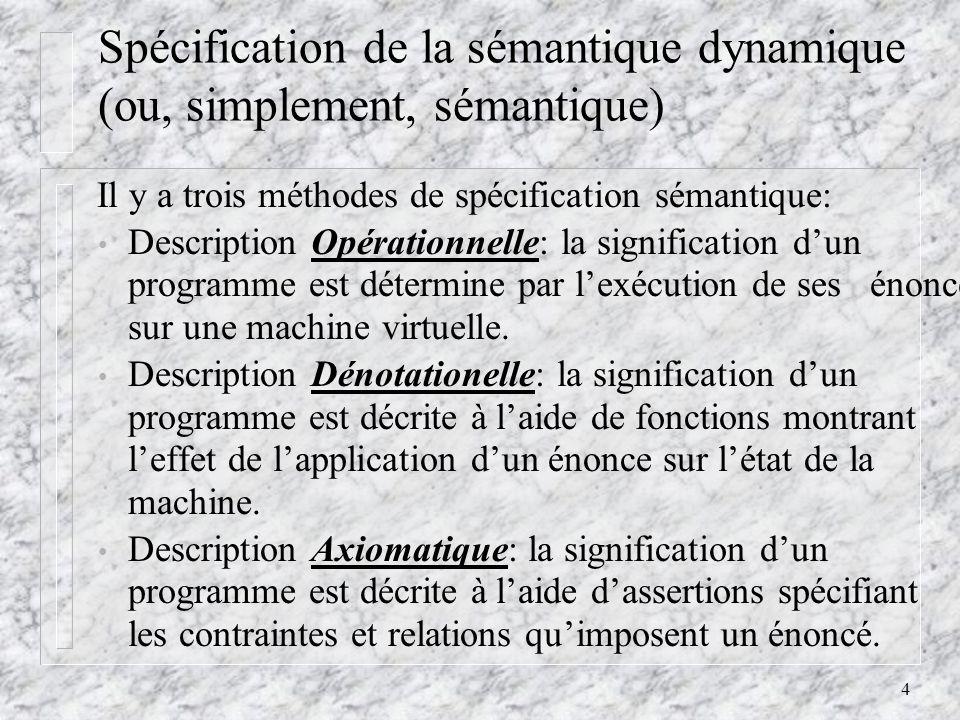 4 Spécification de la sémantique dynamique (ou, simplement, sémantique) Il y a trois méthodes de spécification sémantique: Description Opérationnelle: