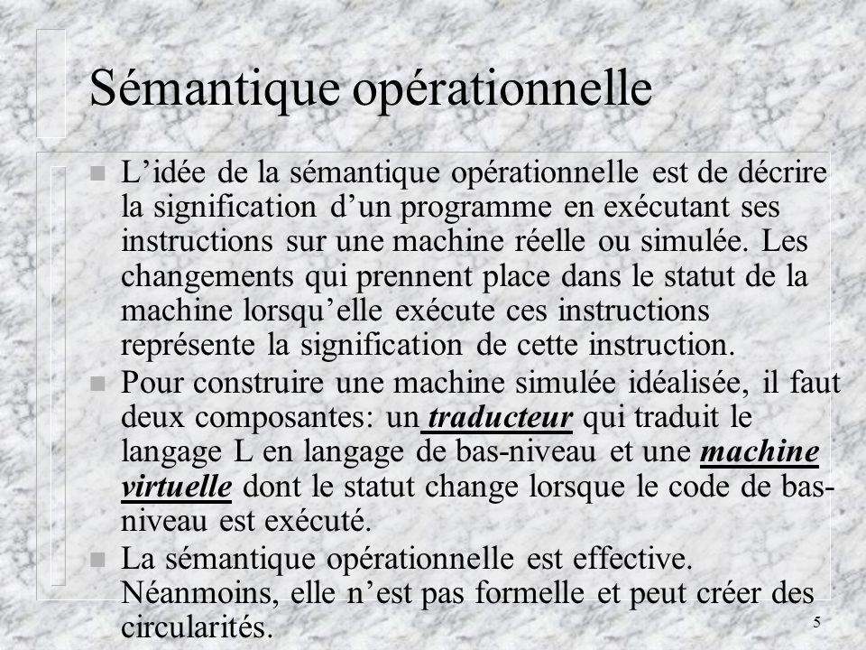 5 Sémantique opérationnelle n Lidée de la sémantique opérationnelle est de décrire la signification dun programme en exécutant ses instructions sur un