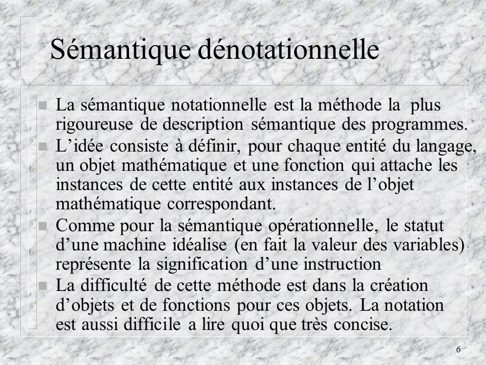 6 Sémantique dénotationnelle n La sémantique notationnelle est la méthode la plus rigoureuse de description sémantique des programmes. n Lidée consist