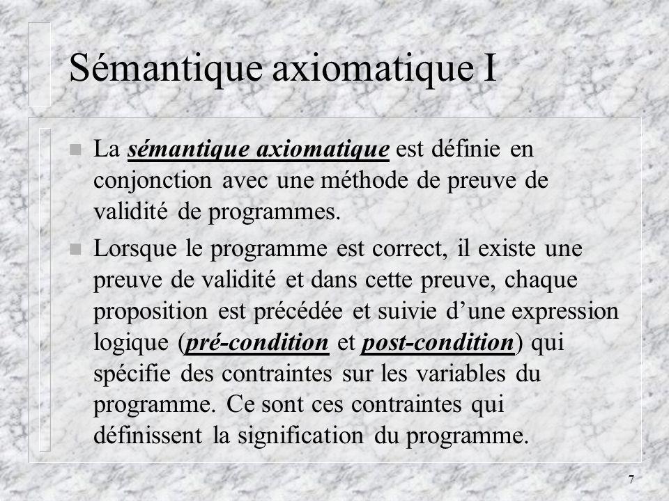 7 Sémantique axiomatique I n La sémantique axiomatique est définie en conjonction avec une méthode de preuve de validité de programmes. n Lorsque le p