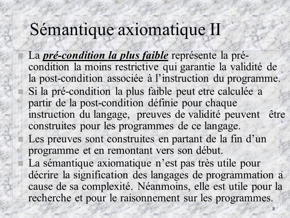 9 Sémantique axiomatique III n Plus précisément, la vérification de programmes se fait en deux étapes: – lassociation dune formule avec chaque étape du calcul significatif.