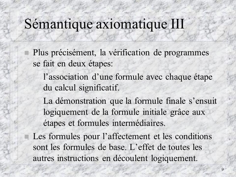 9 Sémantique axiomatique III n Plus précisément, la vérification de programmes se fait en deux étapes: – lassociation dune formule avec chaque étape d