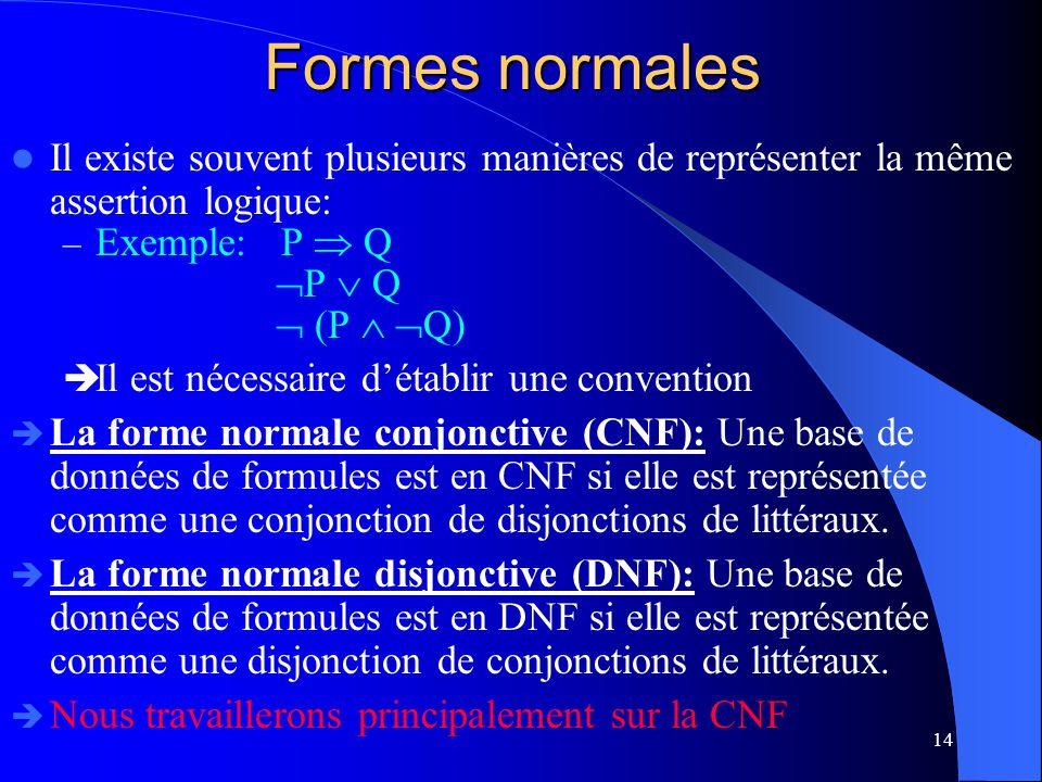 14 Formes normales Il existe souvent plusieurs manières de représenter la même assertion logique: – Exemple: P Q P Q (P Q) Il est nécessaire détablir