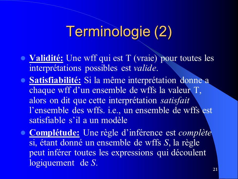 21 Terminologie (2) Validité: Une wff qui est T (vraie) pour toutes les interprétations possibles est valide. Satisfiabilité: Si la même interprétatio